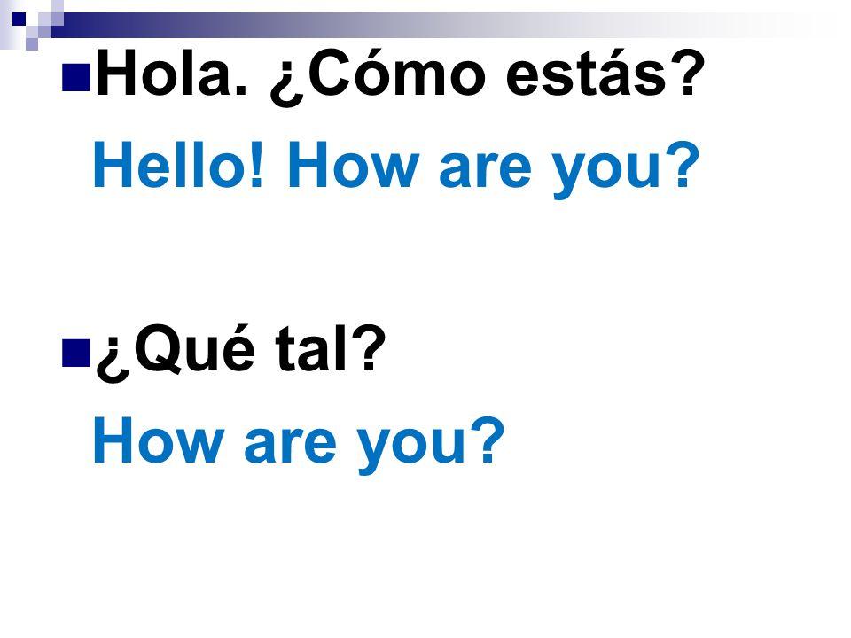 Hola. ¿Cómo estás? Hello! How are you? ¿Qué tal? How are you?