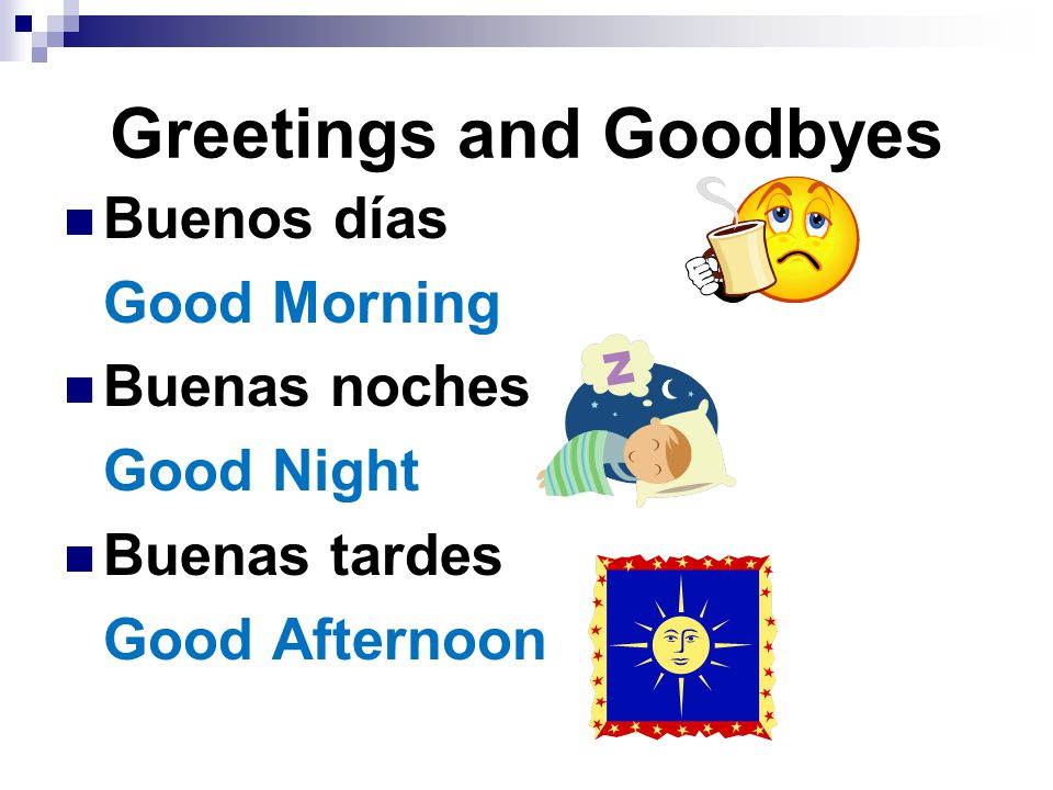 Greetings and Goodbyes Buenos días Good Morning Buenas noches Good Night Buenas tardes Good Afternoon