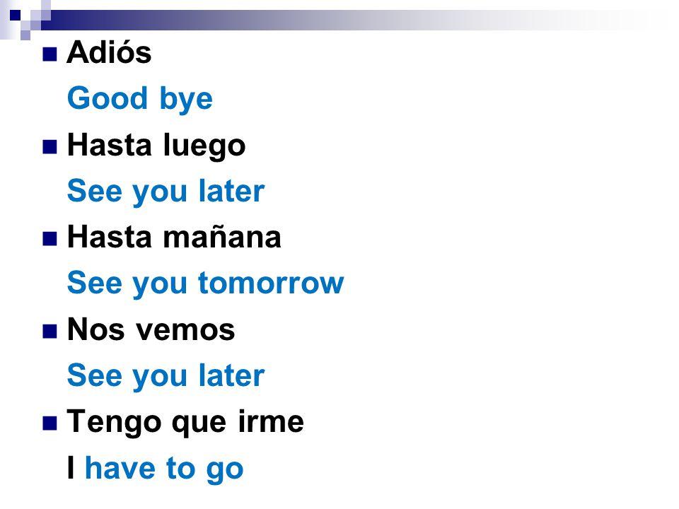 Adiós Good bye Hasta luego See you later Hasta mañana See you tomorrow Nos vemos See you later Tengo que irme I have to go