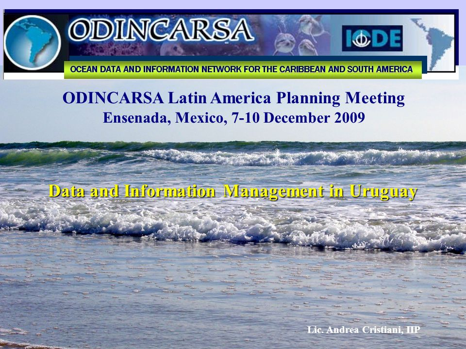 ODINCARSA Latin America Planning Meeting Ensenada, Mexico, 7-10 December 2009 Data and Information Management in Uruguay Lic. Andrea Cristiani, IIP