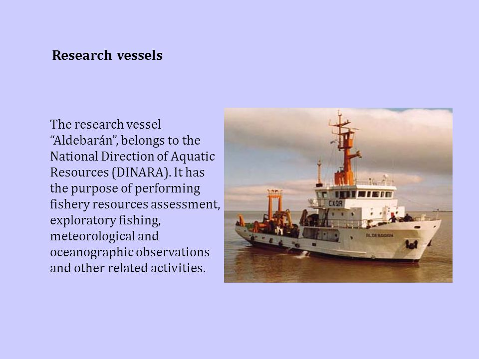 "The research vessel ""Aldebarán"", belongs to the National Direction of Aquatic Resources (DINARA). It has the purpose of performing fishery resources a"