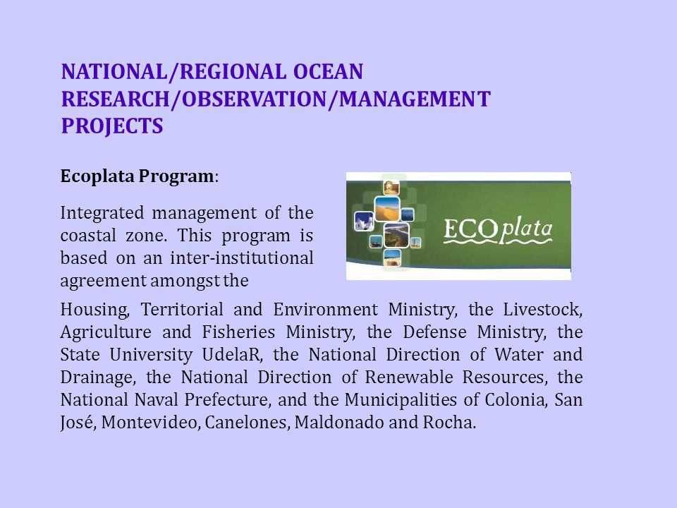 NATIONAL/REGIONAL OCEAN RESEARCH/OBSERVATION/MANAGEMENT PROJECTS Housing, Territorial and Environment Ministry, the Livestock, Agriculture and Fisheries Ministry, the Defense Ministry, the State University UdelaR, the National Direction of Water and Drainage, the National Direction of Renewable Resources, the National Naval Prefecture, and the Municipalities of Colonia, San José, Montevideo, Canelones, Maldonado and Rocha.