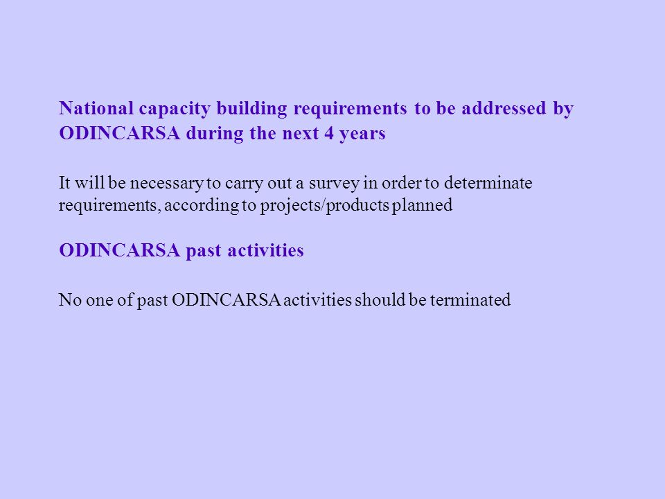 National capacity building requirements to be addressed by ODINCARSA during the next 4 years It will be necessary to carry out a survey in order to determinate requirements, according to projects/products planned ODINCARSA past activities No one of past ODINCARSA activities should be terminated