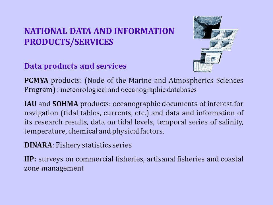 NATIONAL DATA AND INFORMATION PRODUCTS/SERVICES Data products and services PCMYA products: (Node of the Marine and Atmospherics Sciences Program) : meteorological and oceanographic databases IAU and SOHMA products: oceanographic documents of interest for navigation (tidal tables, currents, etc.) and data and information of its research results, data on tidal levels, temporal series of salinity, temperature, chemical and physical factors.