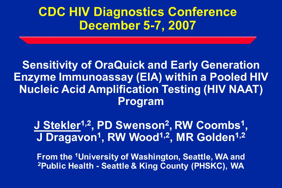 CDC HIV Diagnostics Conference December 5-7, 2007 Sensitivity of OraQuick and Early Generation Enzyme Immunoassay (EIA) within a Pooled HIV Nucleic Acid Amplification Testing (HIV NAAT) Program J Stekler 1,2, PD Swenson 2, RW Coombs 1, J Dragavon 1, RW Wood 1,2, MR Golden 1,2 From the 1 University of Washington, Seattle, WA and 2 Public Health - Seattle & King County (PHSKC), WA