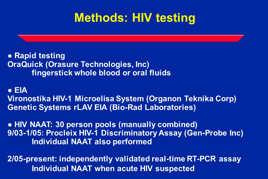 Methods: HIV testing ● Rapid testing OraQuick (Orasure Technologies, Inc) fingerstick whole blood or oral fluids ● EIA Vironostika HIV-1 Microelisa System (Organon Teknika Corp) Genetic Systems rLAV EIA (Bio-Rad Laboratories) ● HIV NAAT: 30 person pools (manually combined) 9/03-1/05: Procleix HIV-1 Discriminatory Assay (Gen-Probe Inc) Individual NAAT also performed 2/05-present: independently validated real-time RT-PCR assay Individual NAAT when acute HIV suspected