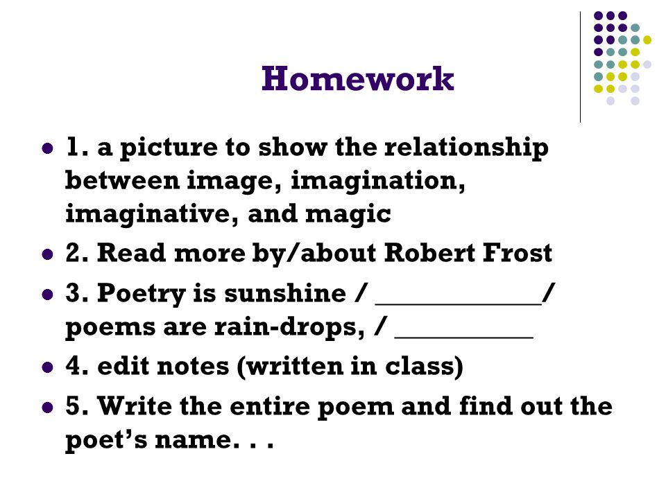 Homework 1. a picture to show the relationship between image, imagination, imaginative, and magic 2. Read more by/about Robert Frost 3. Poetry is suns