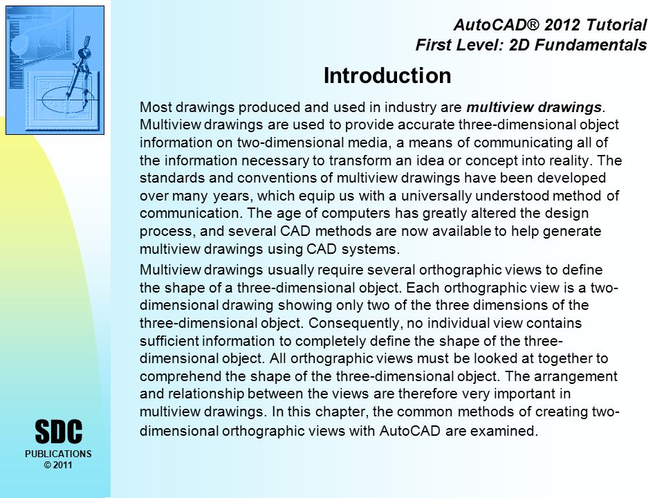 SDC PUBLICATIONS © 2011 AutoCAD® 2012 Tutorial First Level: 2D Fundamentals Introduction Most drawings produced and used in industry are multiview drawings.