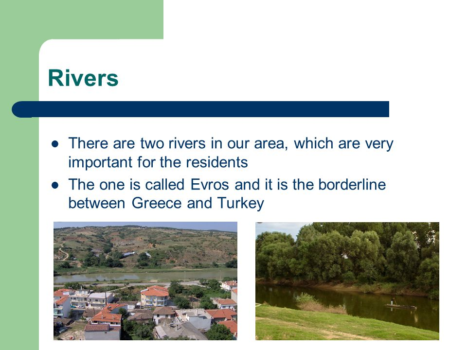 Rivers There are two rivers in our area, which are very important for the residents The one is called Evros and it is the borderline between Greece and Turkey