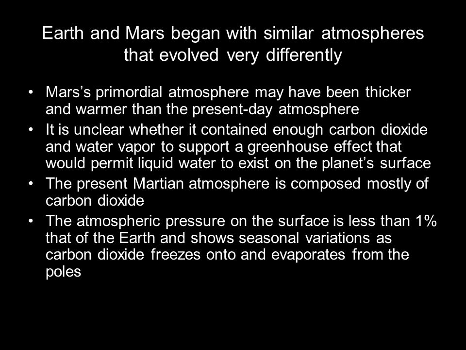 Earth and Mars began with similar atmospheres that evolved very differently Mars's primordial atmosphere may have been thicker and warmer than the present-day atmosphere It is unclear whether it contained enough carbon dioxide and water vapor to support a greenhouse effect that would permit liquid water to exist on the planet's surface The present Martian atmosphere is composed mostly of carbon dioxide The atmospheric pressure on the surface is less than 1% that of the Earth and shows seasonal variations as carbon dioxide freezes onto and evaporates from the poles