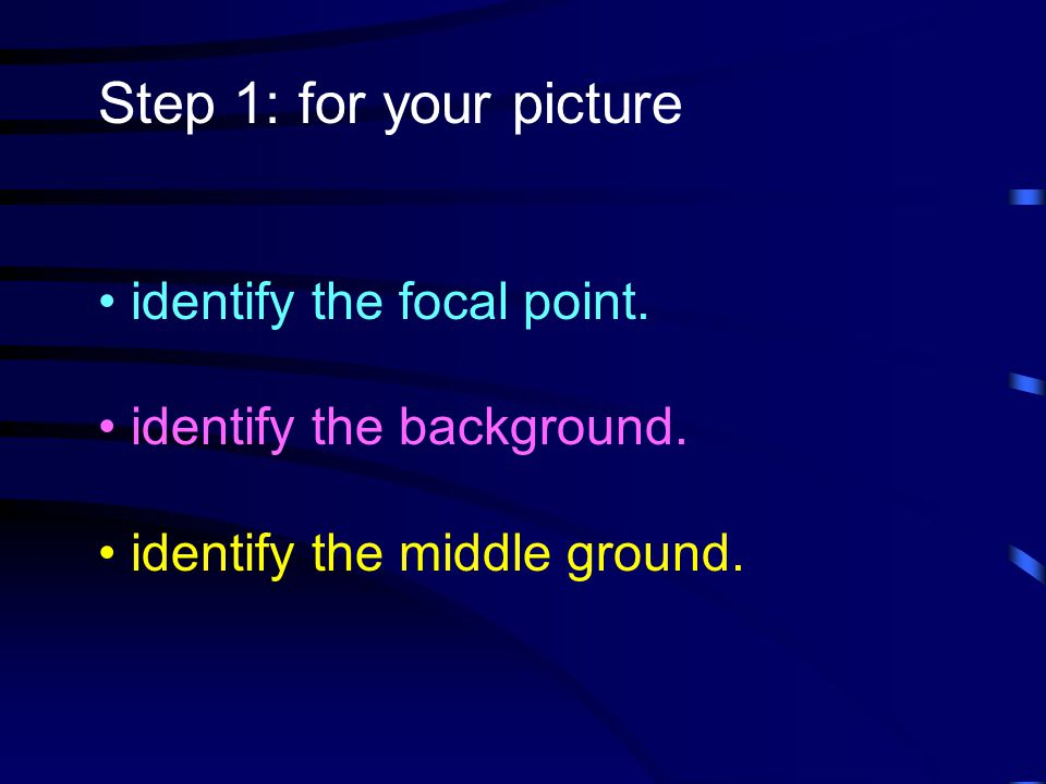 Step 1: for your picture identify the focal point. identify the background. identify the middle ground.