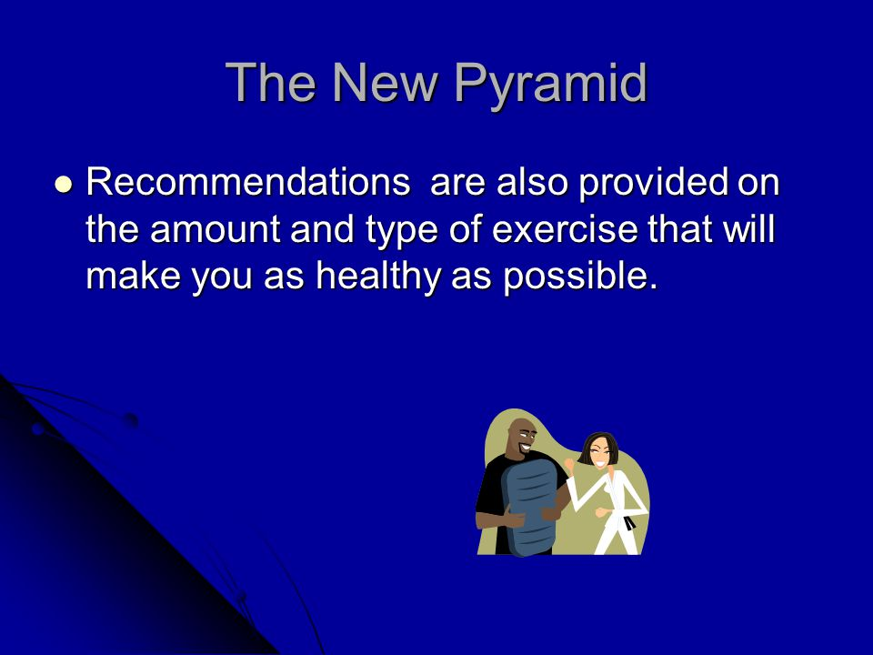 The New Pyramid Recommendations are also provided on the amount and type of exercise that will make you as healthy as possible.