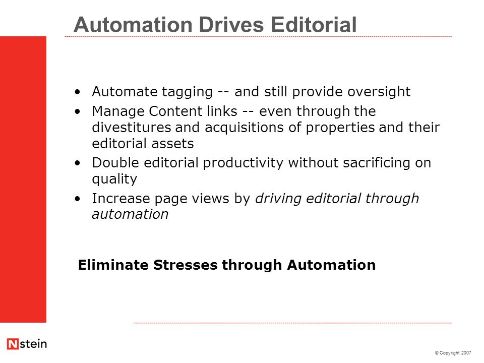 © Copyright 2007 Automation Drives Editorial Automate tagging -- and still provide oversight Manage Content links -- even through the divestitures and acquisitions of properties and their editorial assets Double editorial productivity without sacrificing on quality Increase page views by driving editorial through automation Eliminate Stresses through Automation