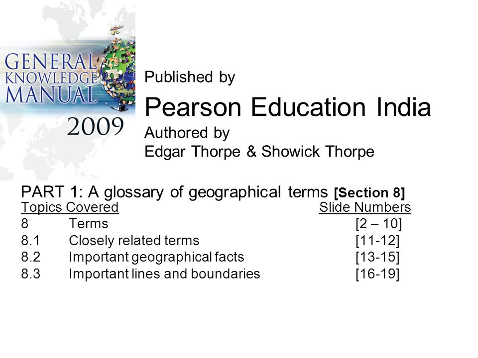 Published by Pearson Education India Authored by Edgar Thorpe & Showick Thorpe PART 1: A glossary of geographical terms [Section 8] Topics Covered Slide Numbers 8Terms [2 – 10] 8.1 Closely related terms[11-12] 8.2Important geographical facts[13-15] 8.3Important lines and boundaries[16-19]