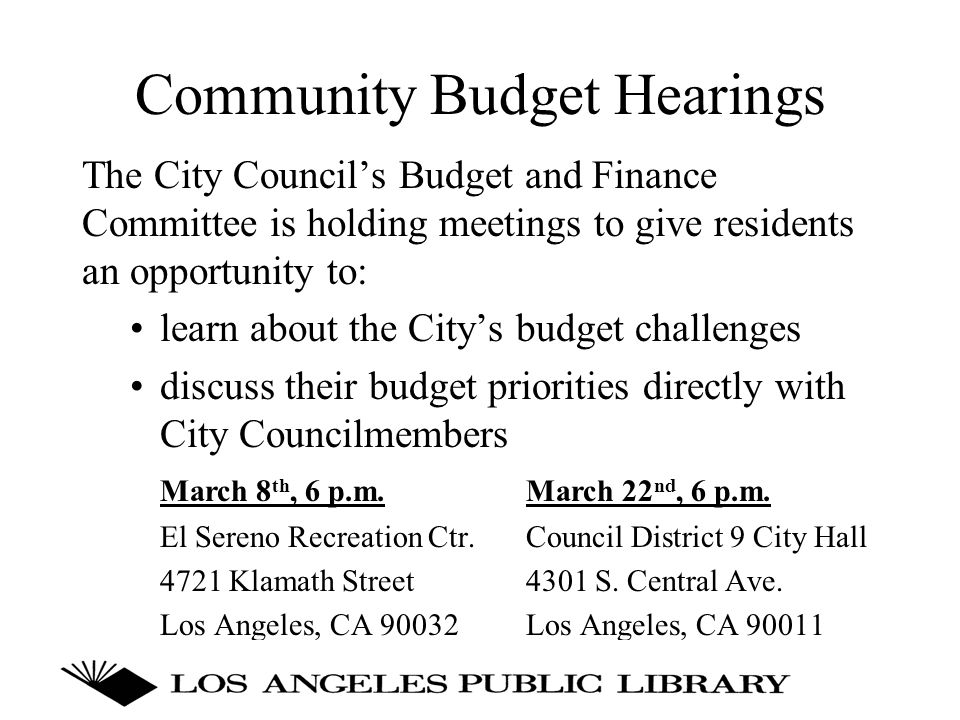 Community Budget Hearings The City Council's Budget and Finance Committee is holding meetings to give residents an opportunity to: learn about the City's budget challenges discuss their budget priorities directly with City Councilmembers March 8 th, 6 p.m.March 22 nd, 6 p.m.