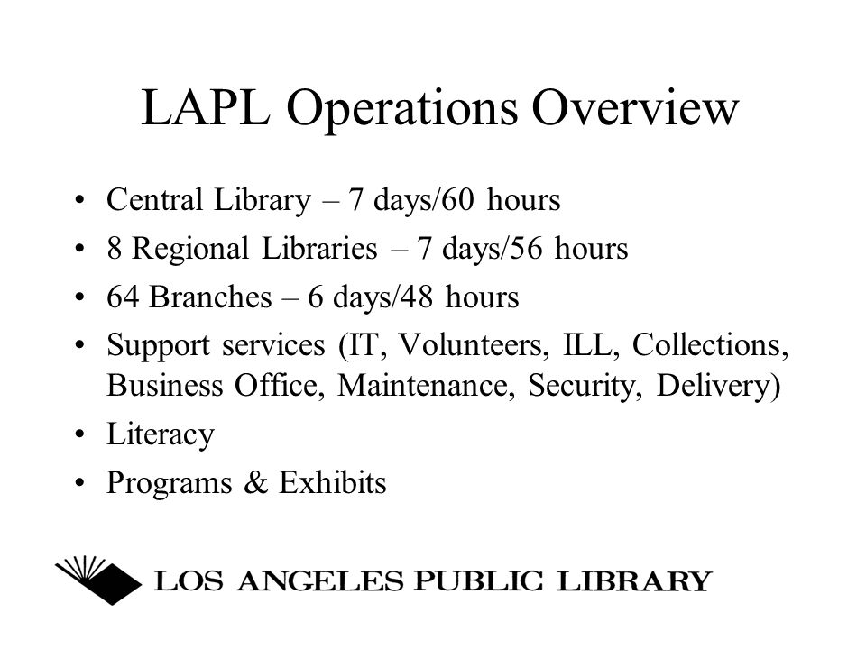 LAPL Operations Overview Central Library – 7 days/60 hours 8 Regional Libraries – 7 days/56 hours 64 Branches – 6 days/48 hours Support services (IT, Volunteers, ILL, Collections, Business Office, Maintenance, Security, Delivery) Literacy Programs & Exhibits