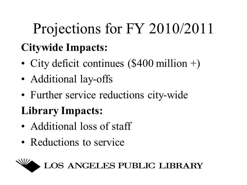 Projections for FY 2010/2011 Citywide Impacts: City deficit continues ($400 million +) Additional lay-offs Further service reductions city-wide Library Impacts: Additional loss of staff Reductions to service