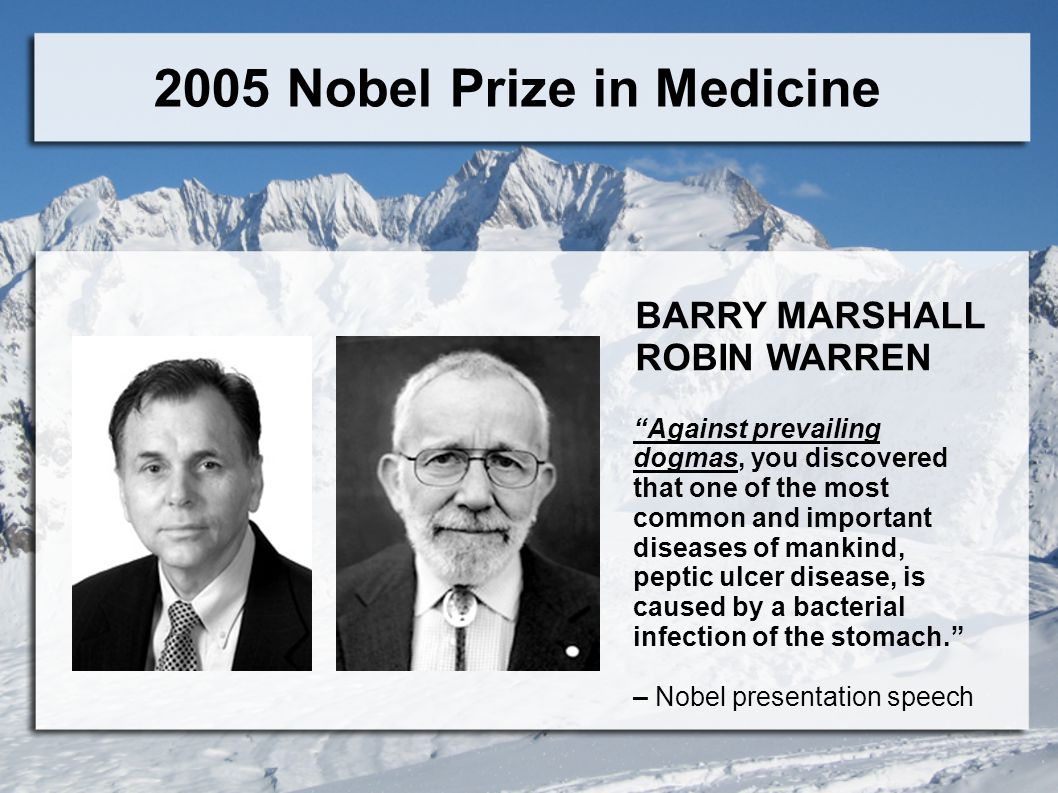 2005 Nobel Prize in Medicine Against prevailing dogmas, you discovered that one of the most common and important diseases of mankind, peptic ulcer disease, is caused by a bacterial infection of the stomach. – Nobel presentation speech BARRY MARSHALL ROBIN WARREN