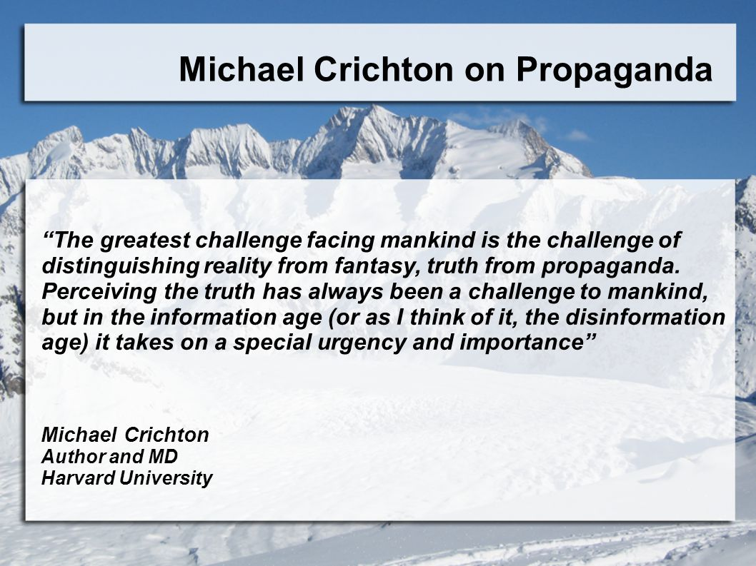 Michael Crichton on Propaganda The greatest challenge facing mankind is the challenge of distinguishing reality from fantasy, truth from propaganda.