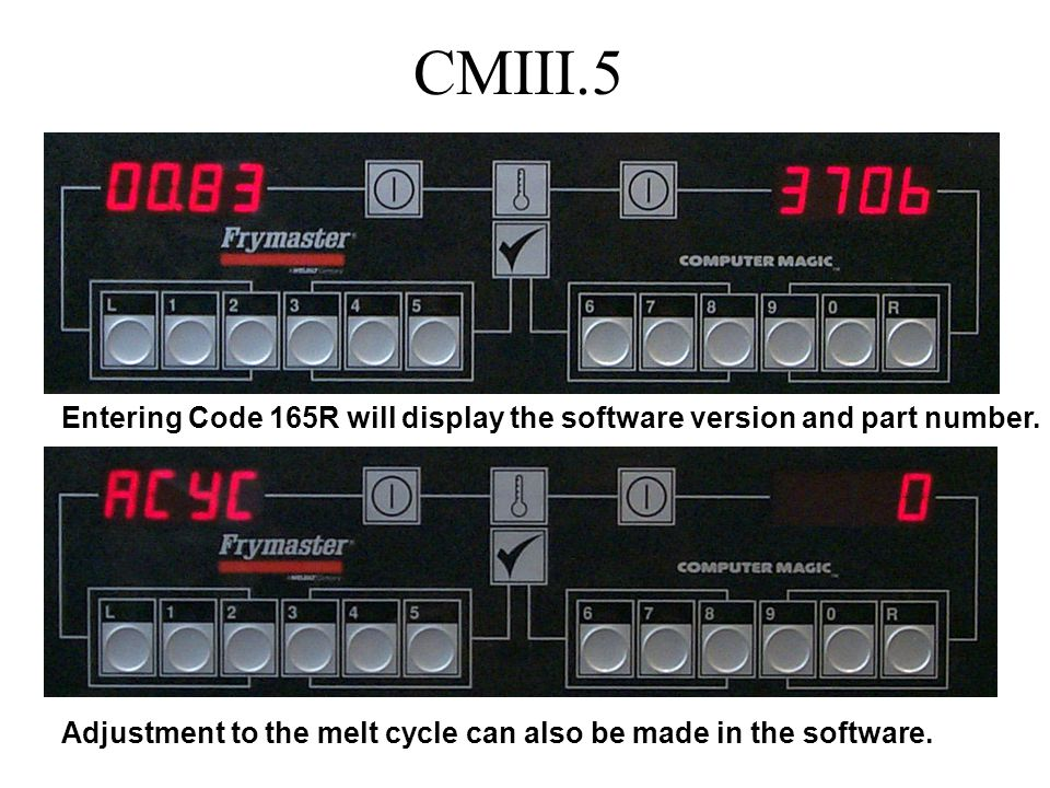 CMIII.5 Entering Code 165R will display the software version and part number. Adjustment to the melt cycle can also be made in the software.