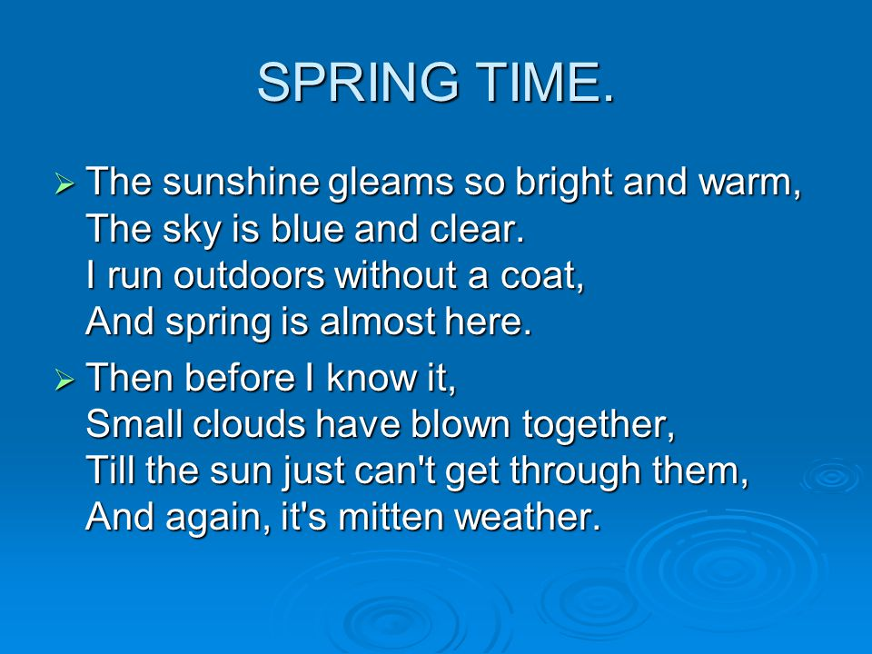SPRING TIME.  The sunshine gleams so bright and warm, The sky is blue and clear.