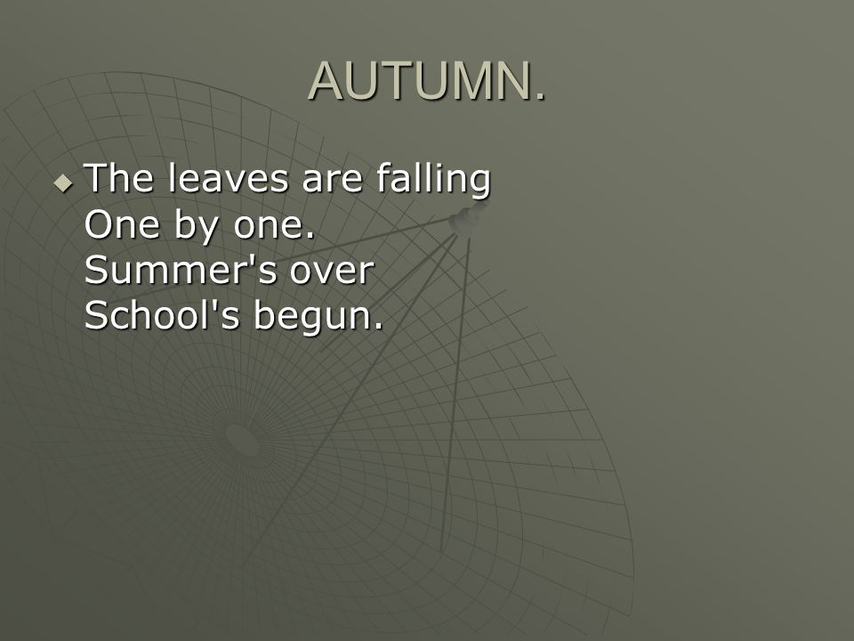 AUTUMN.  The leaves are falling One by one. Summer s over School s begun.