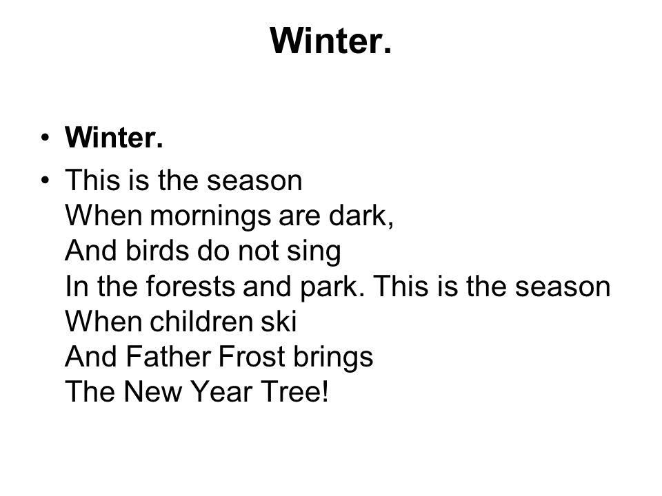 Winter. This is the season When mornings are dark, And birds do not sing In the forests and park.