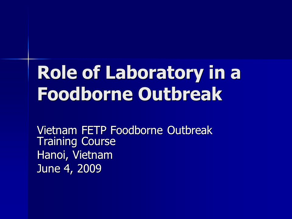 Role of Laboratory in a Foodborne Outbreak Vietnam FETP Foodborne Outbreak Training Course Hanoi, Vietnam June 4, 2009