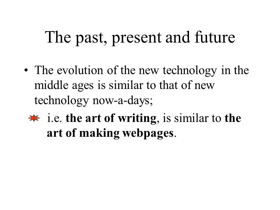 The evolution of the new technology in the middle ages is similar to that of new technology now-a-days; i.e. the art of writing, is similar to the art