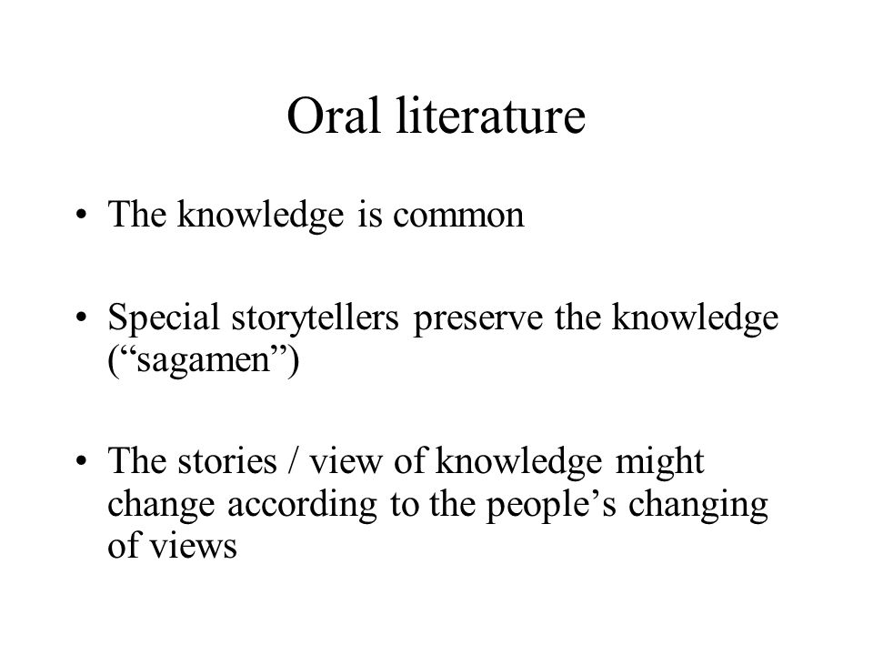 "Oral literature The knowledge is common Special storytellers preserve the knowledge (""sagamen"") The stories / view of knowledge might change according"