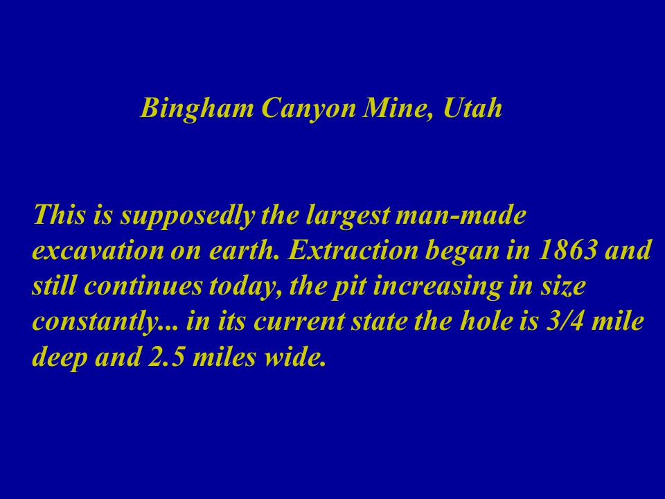 Bingham Canyon Mine, Utah This is supposedly the largest man-made excavation on earth.