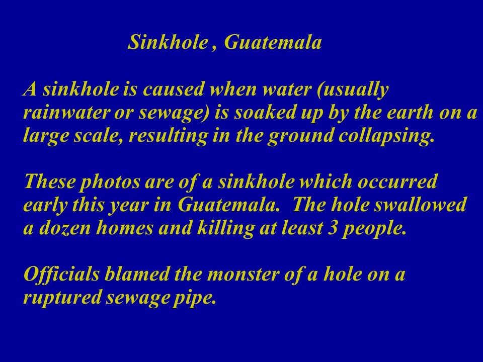 Sinkhole, Guatemala A sinkhole is caused when water (usually rainwater or sewage) is soaked up by the earth on a large scale, resulting in the ground collapsing.