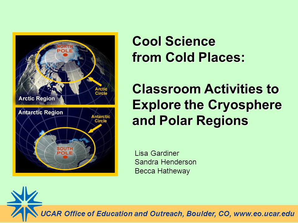 Cool Science from Cold Places: Classroom Activities to Explore the Cryosphere and Polar Regions Lisa Gardiner Sandra Henderson Becca Hatheway UCAR Off