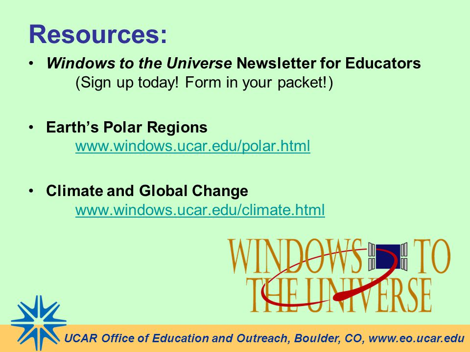 Resources: Windows to the Universe Newsletter for Educators (Sign up today! Form in your packet!) Earth's Polar Regions www.windows.ucar.edu/polar.htm