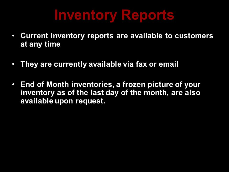 Inventory Reports Current inventory reports are available to customers at any time They are currently available via fax or email End of Month inventories, a frozen picture of your inventory as of the last day of the month, are also available upon request.