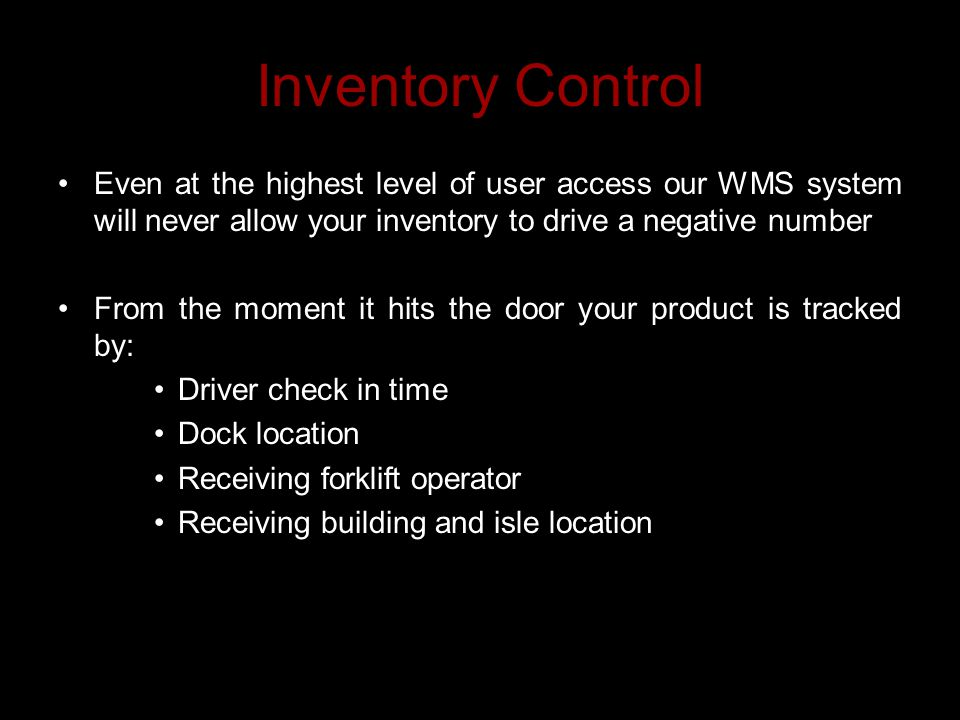 Inventory Control Even at the highest level of user access our WMS system will never allow your inventory to drive a negative number From the moment it hits the door your product is tracked by: Driver check in time Dock location Receiving forklift operator Receiving building and isle location