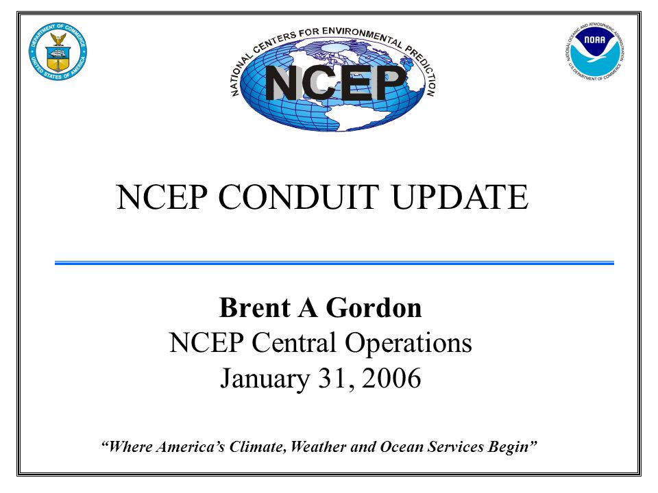 Where America's Climate, Weather and Ocean Services Begin NCEP CONDUIT UPDATE Brent A Gordon NCEP Central Operations January 31, 2006