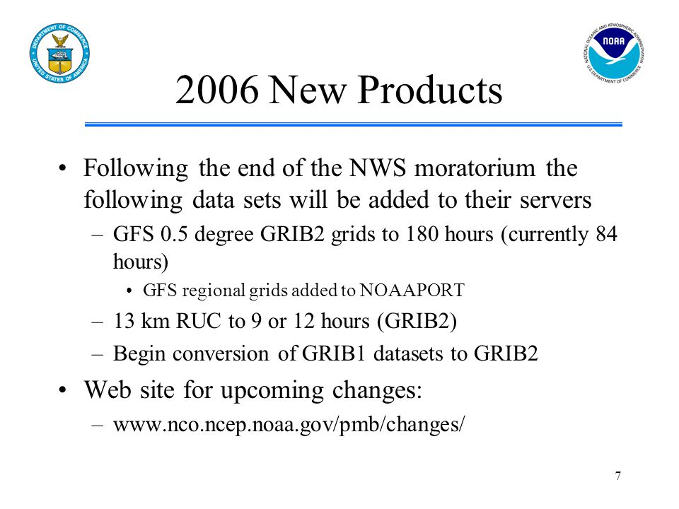 7 2006 New Products Following the end of the NWS moratorium the following data sets will be added to their servers –GFS 0.5 degree GRIB2 grids to 180 hours (currently 84 hours) GFS regional grids added to NOAAPORT –13 km RUC to 9 or 12 hours (GRIB2) –Begin conversion of GRIB1 datasets to GRIB2 Web site for upcoming changes: –www.nco.ncep.noaa.gov/pmb/changes/