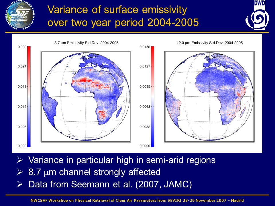 NWCSAF Workshop on Physical Retrieval of Clear Air Parameters from SEVIRI 28-29 November 2007 – Madrid Variance of surface emissivity over two year period 2004-2005  Variance in particular high in semi-arid regions  8.7  m channel strongly affected  Data from Seemann et al.