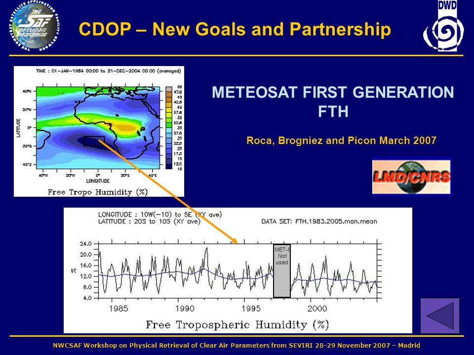 NWCSAF Workshop on Physical Retrieval of Clear Air Parameters from SEVIRI 28-29 November 2007 – Madrid CDOP – New Goals and Partnership MET-6 Not used METEOSAT FIRST GENERATION FTH Roca, Brogniez and Picon March 2007