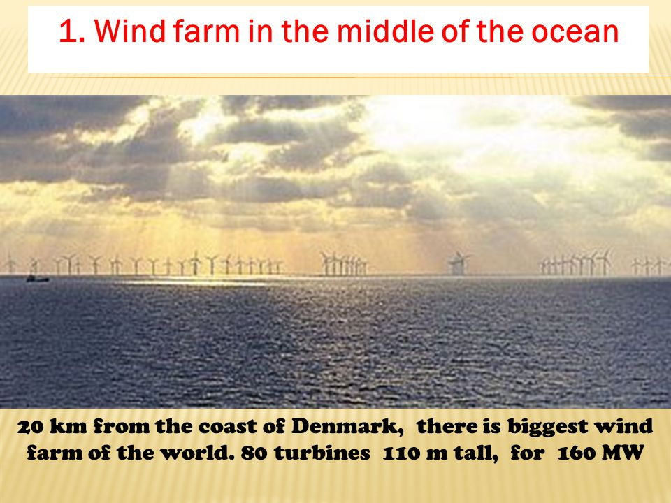 1. Wind farm in the middle of the ocean 20 km from the coast of Denmark, there is biggest wind farm of the world. 80 turbines 110 m tall, for 160 MW