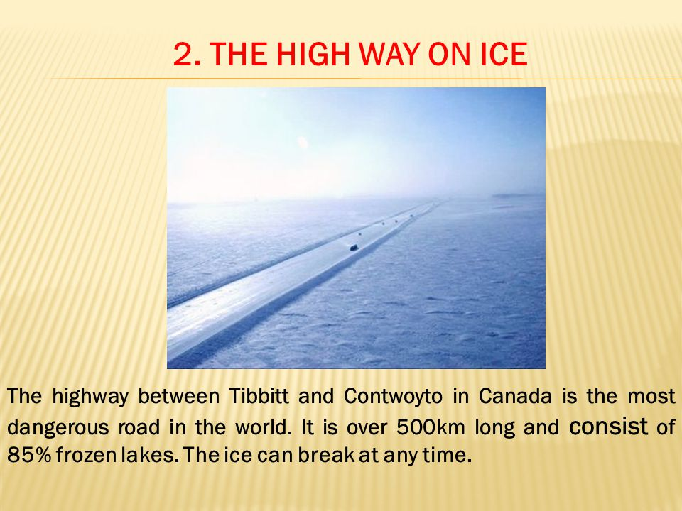 2. THE HIGH WAY ON ICE The highway between Tibbitt and Contwoyto in Canada is the most dangerous road in the world. It is over 500km long and consist