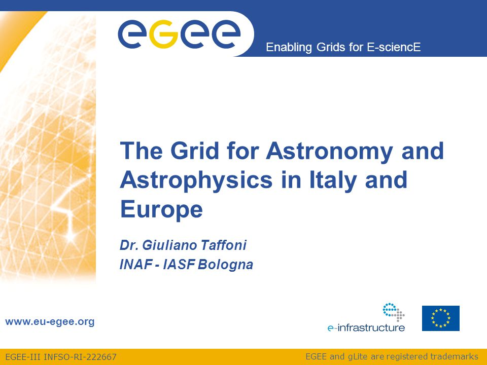 Enabling Grids for E-sciencE EGEE-III INFSO-RI-222667 Memories of the past A&A community using Grid technology since 2003: Pioneering the access to databases Pioneering instruments control via Grid Data Analysis and simulations A&A participates to the EGEE, EGEE-II, EGEE-III Large projects Small projects Interoperability with other eInfrastructures (VObs) EGEE User Forum - Upsala 14 April 2010 2