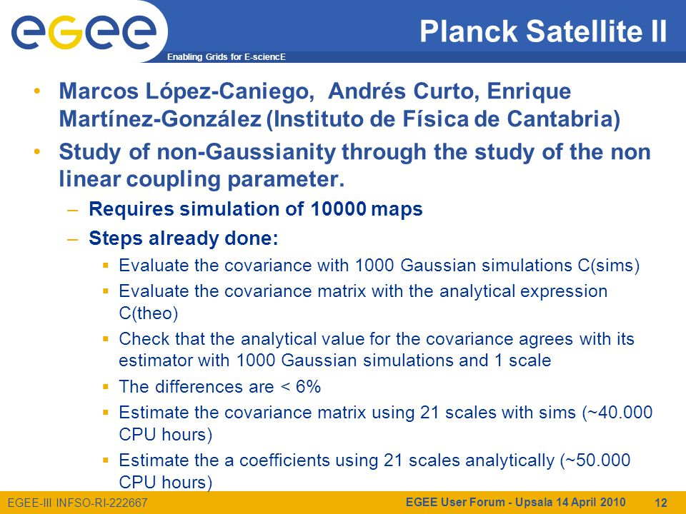Enabling Grids for E-sciencE EGEE-III INFSO-RI-222667 Planck Satellite II Marcos López-Caniego, Andrés Curto, Enrique Martínez-González (Instituto de Física de Cantabria) Study of non-Gaussianity through the study of the non linear coupling parameter.