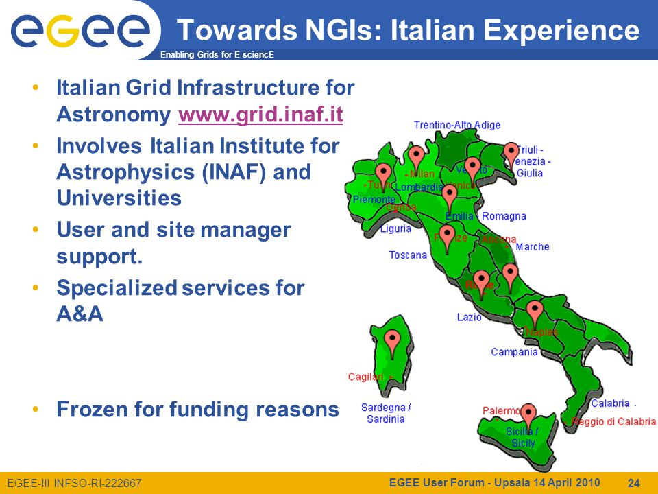 Enabling Grids for E-sciencE EGEE-III INFSO-RI-222667 Towards NGIs: Italian Experience Italian Grid Infrastructure for Astronomy www.grid.inaf.itwww.grid.inaf.it Involves Italian Institute for Astrophysics (INAF) and Universities User and site manager support.
