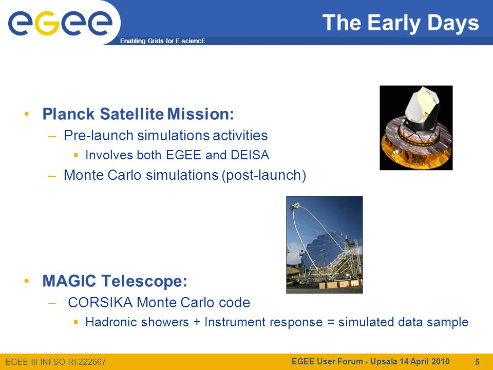 Enabling Grids for E-sciencE EGEE-III INFSO-RI-222667 MAGIC project Scientific Goals: Dark Matter, Cosmic Rays, Quantum Gravity, Cosmology … The MAGIC collaboration: –21 institutes (mostly in Europe) –~ 200 members Telescope site in Canary Islands –Observatorio Roque de los Muchachos MAGIC-I: operating since 2004 MAGIC-II: in commissioning (2009) EGEE User Forum - Upsala 14 April 2010 6 MAGIC is a Cherenkov telescope system for g-ray astronomy in the very high energy range (VHE, E > 25 GeV)