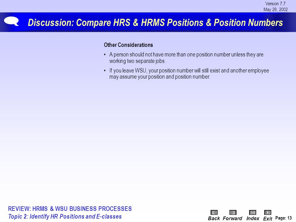 Version 7.7 May 29, 2002 BackForwardIndex Exit Page: 13 Discussion: Compare HRS & HRMS Positions & Position Numbers  Other Considerations A person should not have more than one position number unless they are working two separate jobs.