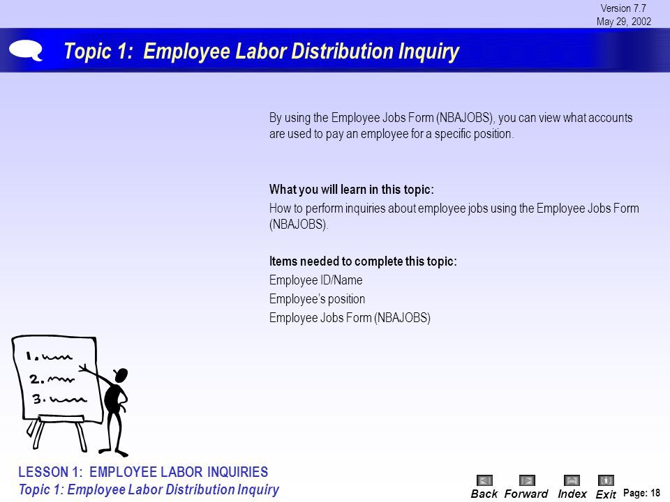Version 7.7 May 29, 2002 BackForwardIndex Exit Page: 18 Topic 1: Employee Labor Distribution Inquiry By using the Employee Jobs Form (NBAJOBS), you ca