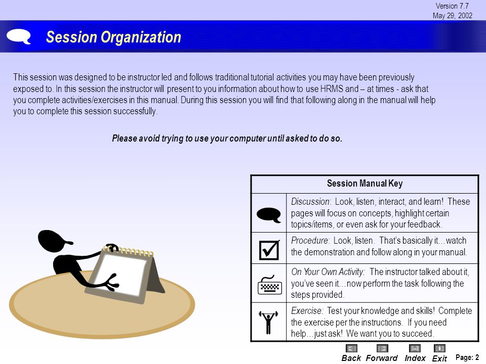 Version 7.7 May 29, 2002 BackForwardIndex Exit Page: 2 Session Organization This session was designed to be instructor led and follows traditional tutorial activities you may have been previously exposed to.