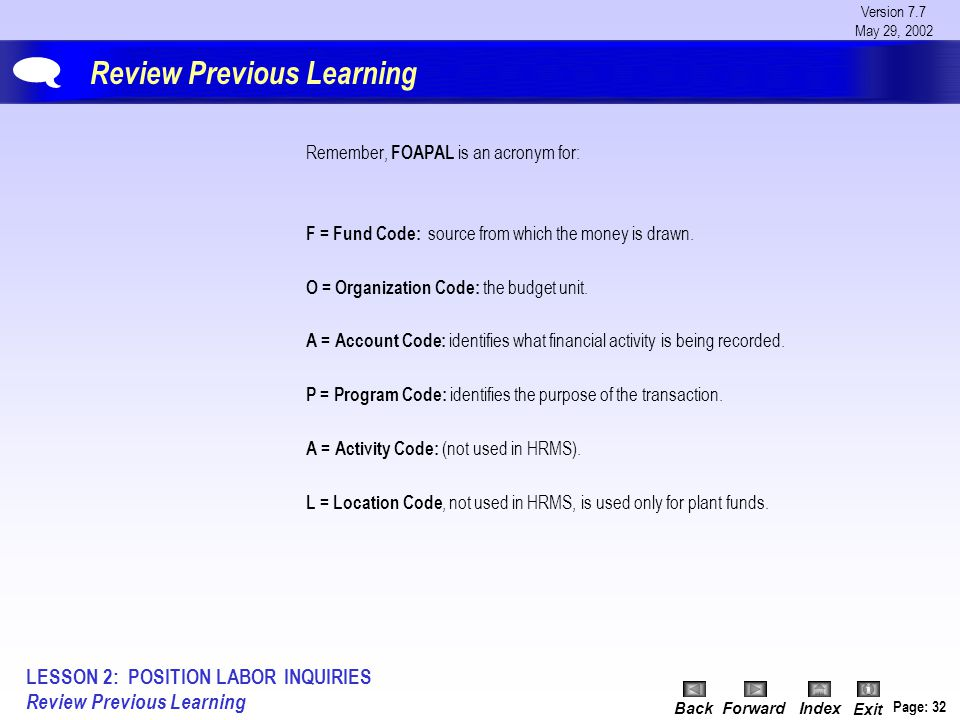 Version 7.7 May 29, 2002 BackForwardIndex Exit Page: 32 Review Previous Learning Remember, FOAPAL is an acronym for: F = Fund Code: source from which the money is drawn.
